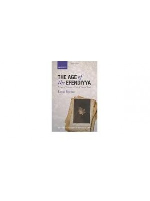 The Age of the Efendiyya Passages to Modernity in National-Colonial Egypt (Oxford Historical Monographs)