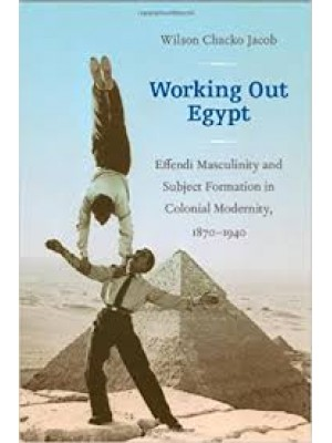 Working Out Egypt: Effendi Masculinity and Subject Formation in Colonial Modernity, 1870–1940