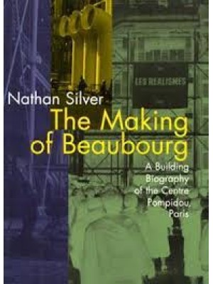 The Making of Beaubourg : A Building Biography of the Centre Pompidou, Paris